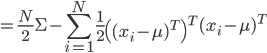 {\displaystyle = \frac{N}{2} \Sigma - \sum_{i=1}^N \frac{1}{2} \left( ( x_i - \mu )^T \right)^T  ( x_i - \mu )^T }