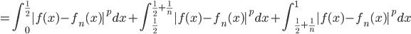 {\displaystyle = \int_{0}^{\frac{1}{2}} |f(x) - f_n(x)|^p dx + \int_{\frac{1}{2}}^{\frac{1}{2}+\frac{1}{n}} |f(x) - f_n(x)|^p dx + \int_{\frac{1}{2}+\frac{1}{n}}^{1} |f(x) - f_n(x)|^p dx }