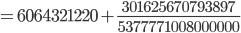 {\displaystyle = 6064321220 +\frac{301625670793897}{5377771008000000}}