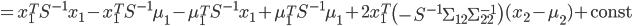 {\displaystyle = x_1^T S^{-1} x_1 - x_1^T S^{-1} \mu_1 - \mu_1^T S^{-1} x_1 + \mu_1^T S^{-1} \mu_1 + 2 x_1^T \left( - S^{-1} \Sigma_{12} \Sigma_{22}^{-1} \right) ( x_2 - \mu_{2} ) + \mathrm{const}  }