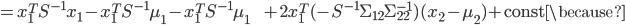 {\displaystyle = x_1^T S^{-1} x_1 - x_1^T S^{-1} \mu_1 - x_1^T S^{-1} \mu_1 \;\;\;\;\;\;\; + 2 x_1^T ( - S^{-1} \Sigma_{12} \Sigma_{22}^{-1} ) ( x_2 - \mu_{2} ) + \mathrm{const} \because }