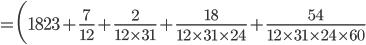 {\displaystyle =\biggl(1823 +\frac{7}{12}+\frac{2}{12 \times 31}+\frac{18}{12 \times 31 \times 24}+\frac{54}{12 \times 31 \times 24 \times 60}}