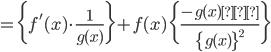 {\displaystyle =\biggl\{f'(x) \cdot \frac{1}{g(x)}\biggr\}+f(x)\biggl\{\frac{-g(x)'}{\{g(x)\}^2}\biggr\} }