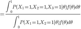 {\displaystyle =\frac{\int ^{1}_{0} P(X_{1}=1, X_{2}=1, X_{3}=1 | \theta )  f(\theta) d \theta }{\int ^{1}_{0} P(X_{1}=1, X_{2}=1| \theta ) f(\theta) d \theta}  \\ }