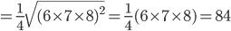 {\displaystyle =\frac{1}{4} \sqrt{(6 \times 7 \times 8 )^2 }=\frac{1}{4}(6 \times 7 \times 8)=84}