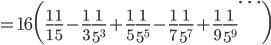 {\displaystyle =16 \biggl(\frac{1}{1}\frac{1}{5}-\frac{1}{3} \frac{1}{5^3}+ \frac{1}{5} \frac{1}{5^5}-\frac{1}{7} \frac{1}{5^7}+\frac{1}{9} \frac{1}{5^9}  \cdots \biggr)}