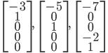 {\displaystyle \; \begin{bmatrix} -3 \\ 1 \\ 0 \\ 0 \\ 0 \end{bmatrix}, \;\;\; \begin{bmatrix} -5 \\ 0 \\ 1 \\ 0 \\ 0 \end{bmatrix}, \;\;\; \begin{bmatrix} -7 \\ 0 \\ 0 \\ -2 \\ 1 \end{bmatrix} \; }