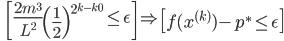 {\displaystyle \;\;\;   \left[ \frac{2 m^3}{L^2} \left( \frac{1}{2} \right)^{ 2^{k - k_0} }  \le \epsilon \right] \Rightarrow \left[ f(x^{(k)}) - p^* \le \epsilon \right]  }