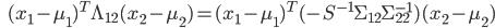 {\displaystyle \;\;\; ( x_1 - \mu_{1} )^T \Lambda_{12} ( x_2 - \mu_{2} ) = ( x_1 - \mu_{1})^T ( - S^{-1} \Sigma_{12} \Sigma_{22}^{-1} ) ( x_2 - \mu_{2} )  }