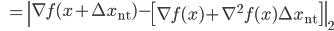 {\displaystyle \;\;\; = \left\| \nabla f(x + \Delta x_{\mathrm{nt}}) - \left[ \nabla f(x) + \nabla^2 f(x) \Delta x_{\mathrm{nt}} \right] \right\|_2 }