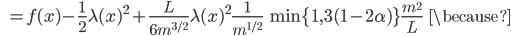 {\displaystyle \;\;\; = f(x) - \frac{1}{2} \lambda (x)^2 + \frac{L}{6 m^{3/2}} \lambda (x)^2 \frac{1}{m^{1/2}} \ \min \{ 1 , 3( 1 - 2 \alpha) \} \frac{m^2}{L}  \;\;\; \because  }