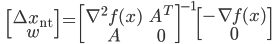{\displaystyle \;\;\; \begin{bmatrix} \Delta x_{\mathrm{nt}} \\ w \end{bmatrix} = \begin{bmatrix} \nabla^2 f(x) & A^T \\ A & 0 \end{bmatrix}^{-1} \begin{bmatrix} - \nabla f(x) \\ 0 \end{bmatrix}  }