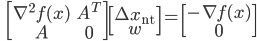 {\displaystyle \;\;\; \begin{bmatrix} \nabla^2 f(x) & A^T \\ A & 0 \end{bmatrix} \begin{bmatrix} \Delta x_{\mathrm{nt}} \\ w \end{bmatrix} = \begin{bmatrix} - \nabla f(x) \\ 0 \end{bmatrix}  }