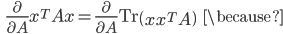{\displaystyle \;\;\; \frac{ \partial }{ \partial A } x^T A x  = \frac{ \partial }{ \partial A } \mathrm{Tr} \left( x x^T A \right) \;\;\; \because }
