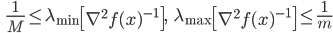 {\displaystyle \;\;\; \frac{1}{M} \le \lambda_{\mathrm{min}} \left[ \nabla^2 f(x)^{-1} \right], \;\;\; \lambda_{\mathrm{max}} \left[ \nabla^2 f(x)^{-1} \right] \le \frac{1}{m} }
