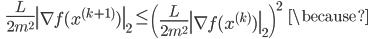 {\displaystyle \;\;\; \frac{L}{2 m^2} \left\| \nabla f(x^{(k+1)}) \right\|_2 \le \left( \frac{L}{2 m^2} \left\| \nabla f(x^{(k)}) \right\|_2 \right)^2 \;\;\; \because  }