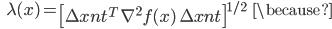 {\displaystyle \;\;\; \lambda (x) = \left[ \Delta x_\mathrm{nt}^T \ \nabla^2 f(x) \ \Delta x_\mathrm{nt} \right]^{1/2}  \;\;\; \because }