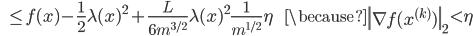 {\displaystyle \;\;\; \le f(x) - \frac{1}{2} \lambda (x)^2 + \frac{L}{6 m^{3/2}} \lambda (x)^2 \frac{1}{m^{1/2}} \eta \;\;\;\;\;\; \because \left\| \nabla f(x^{(k)}) \right\|_2 \lt \eta }