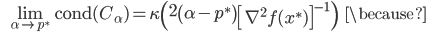 {\displaystyle \;\;\; \lim_{ \alpha \to p^* } \mathrm{cond}(C_\alpha) = \kappa \left( 2 \left( \alpha - p^* \right) \left[ \nabla^2 f(x^*) \right]^{-1} \right) \;\;\; \because }