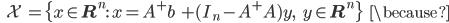 {\displaystyle \;\;\; \mathcal{X} \; =  \{ x \in \mathbf{R}^n : \ x = A^+ b \; + (I_n - A^+ A)y, \;\;\; y \in \mathbf{R}^n  \} \;\;\; \because }