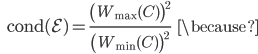 {\displaystyle \;\;\; \mathrm{cond}(\mathcal{E}) = \frac{ \left( W_{\mathrm{max}}(C) \right)^2}{ \left( W_{\mathrm{min}}(C) \right)^2} \;\;\; \because }