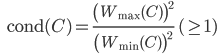 {\displaystyle \;\;\; \mathrm{cond}(C) = \frac{ \left( W_{\mathrm{max}}(C) \right)^2}{ \left( W_{\mathrm{min}}(C) \right)^2} \; ( \geq 1 ) }