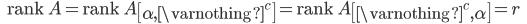 {\displaystyle \;\;\; \mathrm{rank} \ A = \mathrm{rank} \ A \begin{bmatrix} \alpha,\varnothing^c \end{bmatrix} =  \mathrm{rank} \ A \begin{bmatrix} \varnothing^c, \alpha \end{bmatrix} =r \;\;\; }