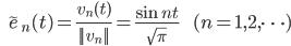 {\displaystyle \;\;\; \tilde{e}_n(t) = \frac{v_n(t)}{||v_n||} = \frac{\sin nt}{\sqrt{\pi}} \;\;\;\;\;\;\; (n=1,2,\cdots) }