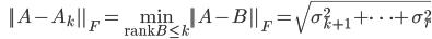 {\displaystyle \;\;\; ||A-A_k||_F = \min_{ \mathrm{rank}{B} \le k} ||A-B||_F = \sqrt{ \sigma_{k+1}^2 + \cdots  + \sigma_r^2  } }