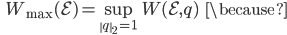 {\displaystyle \;\;\; W_{\mathrm{max}}(\mathcal{E}) = \sup_{\left\| q \right\|_2 = 1} W(\mathcal{E},q) \;\;\; \because }