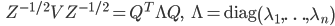 {\displaystyle \;\;\; Z^{ -1/2 } V Z^{ -1/2 } = Q^T \Lambda Q, \;\;\; \Lambda = \mathrm{diag} \left( \lambda_1,\ldots, \lambda_n \right) }
