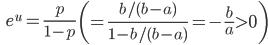 {\displaystyle \;\;\; e^u = \frac{p}{1-p} \; \left( = \frac{b/(b-a)}{1 - b/(b-a)} = - \frac{b}{a} \gt 0 \right) }