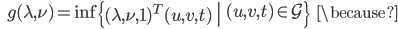 {\displaystyle \;\;\; g(\lambda,\nu) = \inf \left\{ \left. (\lambda,\nu,1)^T (u,v,t) \ \right  \ (u,v,t) \in \mathcal{G} \right\} \;\;\; \because }