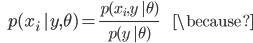 {\displaystyle \;\;\; p(x_i \ | y, \theta) = \frac{ p(x_i,y \ | \theta) }{ p(y \ | \theta) } \;\;\;\;\;\;\;\; \because }