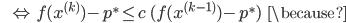{\displaystyle \;\;\;\;\; \Leftrightarrow \ f(x^{(k)}) - p^* \le c \ ( f(x^{(k-1)}) - p^* ) \;\;\; \because }