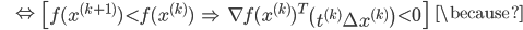 {\displaystyle \;\;\;\;\;\; \Leftrightarrow \; \left[ f(x^{(k+1)}) \lt f(x^{(k)})  \; \Rightarrow \; \nabla f(x^{(k)})^T  \left( t^{(k)} \Delta x^{(k)} \right) \lt 0  \right] \;\;\; \because }