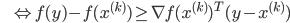 {\displaystyle \;\;\;\;\;\; \Leftrightarrow f(y) - f(x^{(k)}) \ge \nabla f(x^{(k)})^T (y - x^{(k)}) }