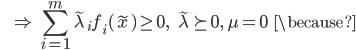 {\displaystyle \;\;\;\;\;\; \Rightarrow \ \sum_{i=1}^m \tilde{\lambda}_i f_i( \tilde{x} ) \ge 0, \;\;\; \tilde{\lambda} \succeq 0, \ \mu = 0 \;\;\; \because }