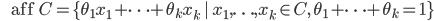 {\displaystyle \;\;\;\;\;\; \mathrm{aff} \ C= \{ \theta_1 x_1 + \cdots + \theta_k x_k \ | \ x_1,\ldots,x_k \in C, \ \theta_1 + \cdots + \theta_k =1 \} }