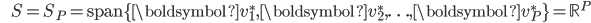{\displaystyle \;\;\;\;\;\; S = S_{P} = \mathrm{span} \{ \boldsymbol{v}_1^*,\boldsymbol{v}_2^*, \ldots ,\boldsymbol{v}_{P}^* \} = \mathbb{R}^P }