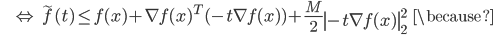 {\displaystyle \;\;\;\;\;\;\; \Leftrightarrow \ \tilde{f}(t) \le f(x) + \nabla f(x)^T (- t \nabla f(x)) + \frac{M}{2} \left\| - t \nabla f(x) \right\|_2^2 \;\;\; \because }