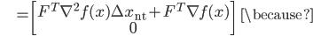 {\displaystyle \;\;\;\;\;\;\;\;\; = \begin{bmatrix} F^T \nabla^2 f(x) \Delta x_{\mathrm{nt}} + F^T \nabla f(x) \\ 0 \end{bmatrix} \;\;\; \because }