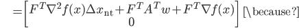 {\displaystyle \;\;\;\;\;\;\;\;\; = \begin{bmatrix} F^T \nabla^2 f(x) \Delta x_{\mathrm{nt}} + F^T A^T w + F^T \nabla f(x) \\ 0 \end{bmatrix} \;\;\; \because }