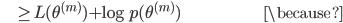 {\displaystyle \;\;\;\;\;\;\;\;\; \ge L(\theta^{(m)}) + \log p(\theta^{(m)}) \;\;\;\;\;\;\;\;\;\;\;\;\;\;\;\;\;\;\;\;\;\;\;\;\;\;\;\;\;\;\;\;\;\;\;\;\;\;\;\;\;\;\;\;\;\;\;\;\;\;\;\;\;\;\;\; \because }