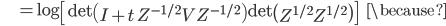 {\displaystyle \;\;\;\;\;\;\;\;\;\; = \log \left[  \mathrm{det} \left( I + t \ Z^{ -1/2 } V Z^{ -1/2 } \right) \mathrm{det} \left( Z^{ 1/2 } Z^{ 1/2 } \right) \right] \;\;\;\; \because }