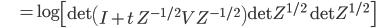 {\displaystyle \;\;\;\;\;\;\;\;\;\; = \log \left[ \mathrm{det} \left( I + t \ Z^{ -1/2 } V Z^{ -1/2 } \right) \mathrm{det} Z^{ 1/2 } \ \mathrm{det} Z^{ 1/2 }  \right] }