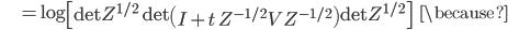 {\displaystyle \;\;\;\;\;\;\;\;\;\; = \log \left[ \mathrm{det} Z^{ 1/2 } \ \mathrm{det} \left( I + t \ Z^{ -1/2 } V Z^{ -1/2 } \right) \mathrm{det} Z^{ 1/2 } \right] \;\;\; \because }