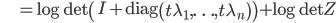 {\displaystyle \;\;\;\;\;\;\;\;\;\; = \log \mathrm{det} \left( I + \mathrm{diag} \left( t \lambda_1,\ldots, t \lambda_n \right) \right) + \log \mathrm{det} Z  }