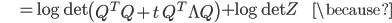 {\displaystyle \;\;\;\;\;\;\;\;\;\; = \log \mathrm{det} \left( Q^T Q + t \ Q^T \Lambda Q \right) + \log \mathrm{det} Z \;\;\;\;\;\;\;\; \because }