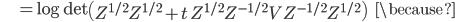 {\displaystyle \;\;\;\;\;\;\;\;\;\; = \log \mathrm{det} \left( Z^{ 1/2 } Z^{ 1/2 } + t \ Z^{ 1/2 } Z^{ -1/2 } V Z^{ -1/2 } Z^{ 1/2 } \right) \;\;\;\; \because  }